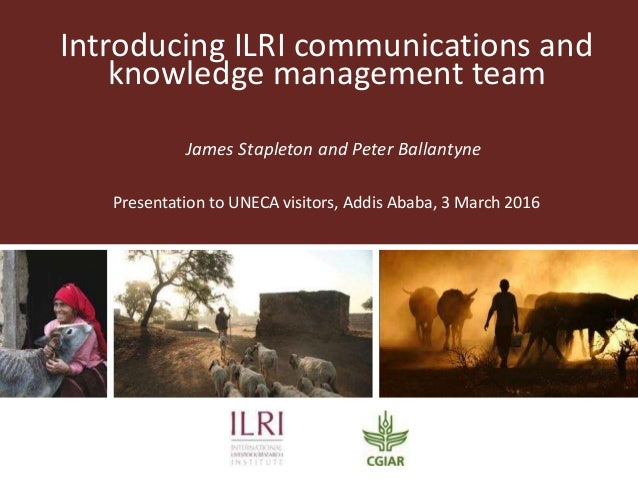 Introducing ILRI communications and knowledge management team James Stapleton and Peter Ballantyne Presentation to UNECA v...
