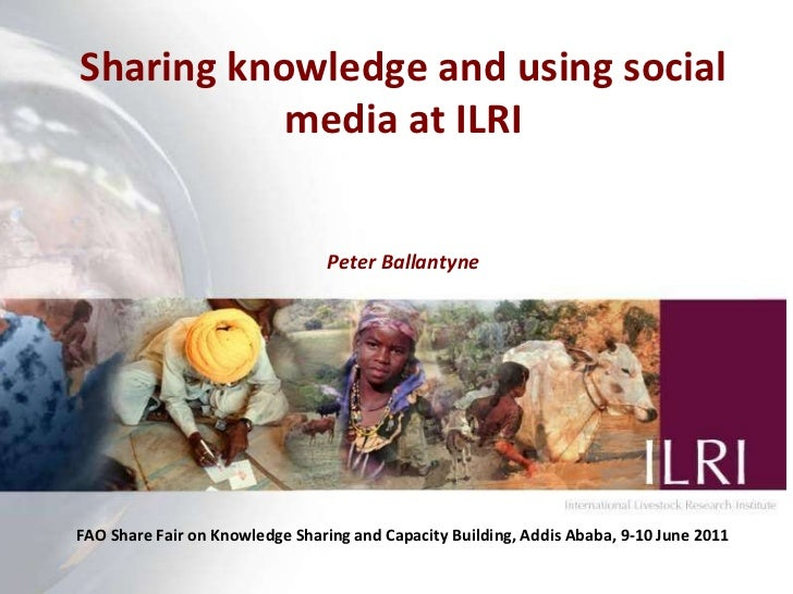 Sharing knowledge and using social media at ILRI Peter Ballantyne FAO Share Fair on Knowledge Sharing and Capacity Buildin...