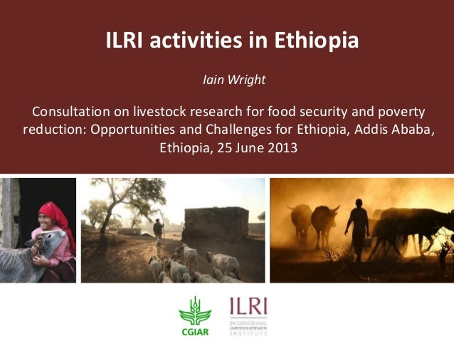 ILRI activities in Ethiopia Iain Wright Consultation on livestock research for food security and poverty reduction: Opport...