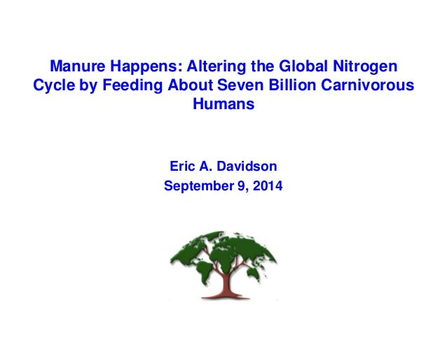 Manure Happens: Altering the Global Nitrogen  Cycle by Feeding About Seven Billion Carnivorous  Humans  Eric A. Davidson  ...