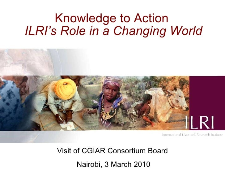 Knowledge to Action   ILRI's Role in a Changing World     Visit of CGIAR Consortium Board Nairobi, 3 March 2010