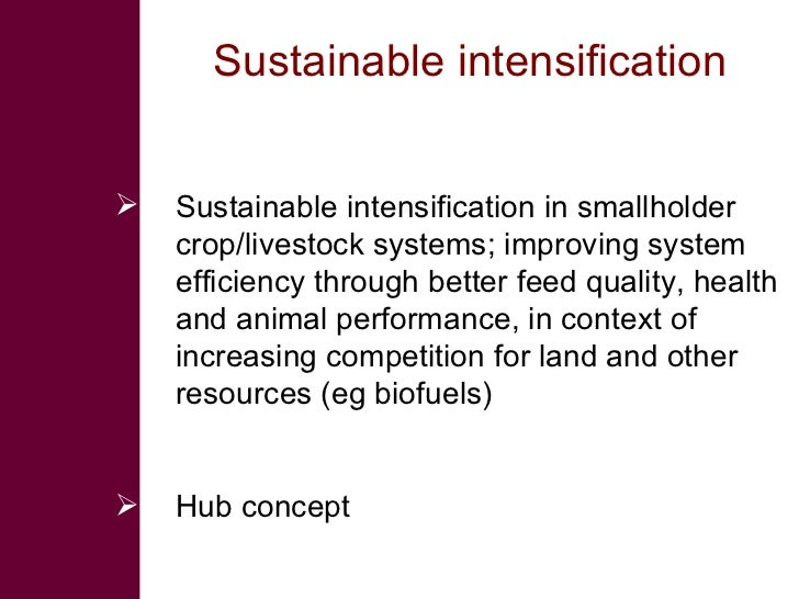 Sustainable intensification  <ul><li>Sustainable intensification in smallholder crop/livestock systems; improving system e...
