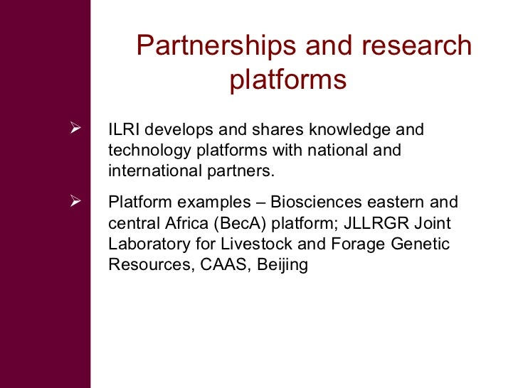 Partnerships and research platforms  <ul><li>ILRI develops and shares knowledge and technology platforms with national and...