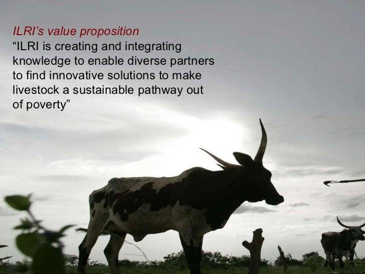 """ILRI Spearheading a  New Way Forward  <ul><li>ILRI's value proposition   </li></ul><ul><li>"""" ILRI is creating and integrat..."""