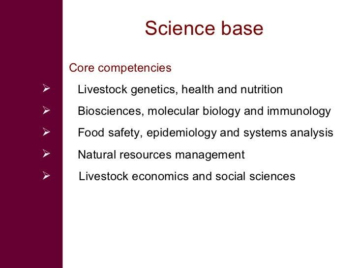 Science base <ul><li>Core competencies  </li></ul><ul><li>Livestock genetics, health and nutrition </li></ul><ul><li>Biosc...