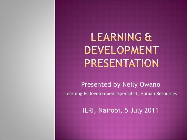 Presented by Nelly Owano Learning & Development Specialist, Human Resources   ILRI, Nairobi, 5 July 2011