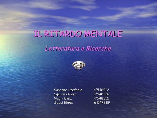 IL RITARDO MENTALE Letteratura e Ricerche  Cannone Stefania Ciprian Chiara Negri Elisa Succi Elena  n°546912 n°548316 n°54...
