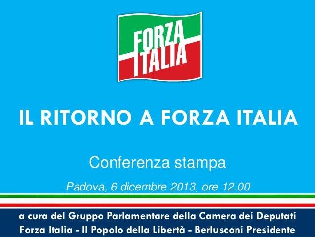 IL RITORNO A FORZA ITALIA Conferenza stampa Padova, 6 dicembre 2013, ore 12.00 a cura del Gruppo Parlamentare della Camera...