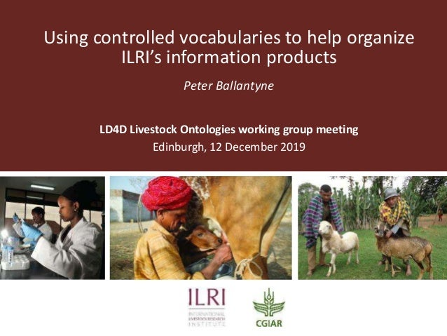 Using controlled vocabularies to help organize ILRI's information products Peter Ballantyne LD4D Livestock Ontologies work...