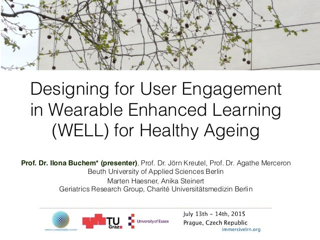 Designing for User Engagement in Wearable Enhanced Learning (WELL) for Healthy Ageing Prof. Dr. Ilona Buchem* (presenter),...