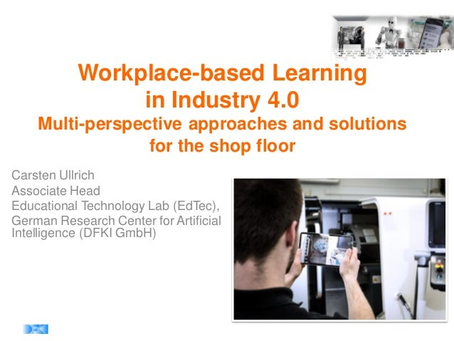 Workplace-based Learning in Industry 4.0 Multi-perspective approaches and solutions for the shop floor Carsten Ullrich Ass...