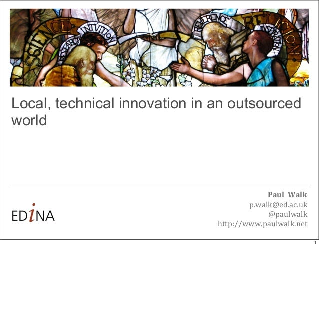 Local, technical innovation in an outsourced world  Paul	   	   Walk p.walk@ed.ac.uk @paulwalk http://www.paulwalk.net 1