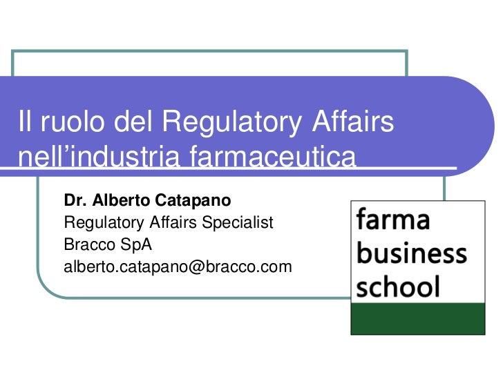 Il ruolo del Regulatory Affairsnell'industria farmaceutica   Dr. Alberto Catapano   Regulatory Affairs Specialist   Bracco...