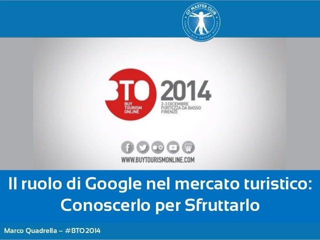Marco Quadrella – #BTO2014  Il ruolo di Google nel mercato turistico: Conoscerlo per Sfruttarlo