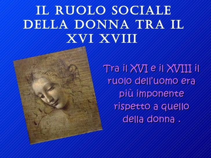 IL RUOLO SOCIALE DELLA DONNA TRA IL XVI XVIII   Tra il XVI e il XVIII il ruolo dell'uomo era più imponente rispetto a quel...