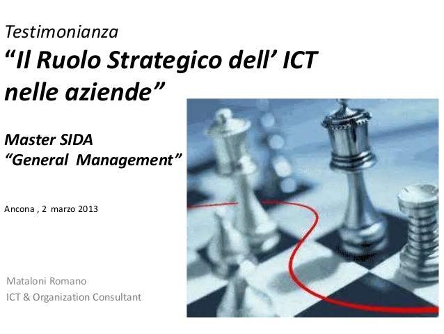 """Testimonianza """"Il Ruolo Strategico dell' ICT nelle aziende"""" Master SIDA """"General Management"""" Ancona , 2 marzo 2013 Matalon..."""