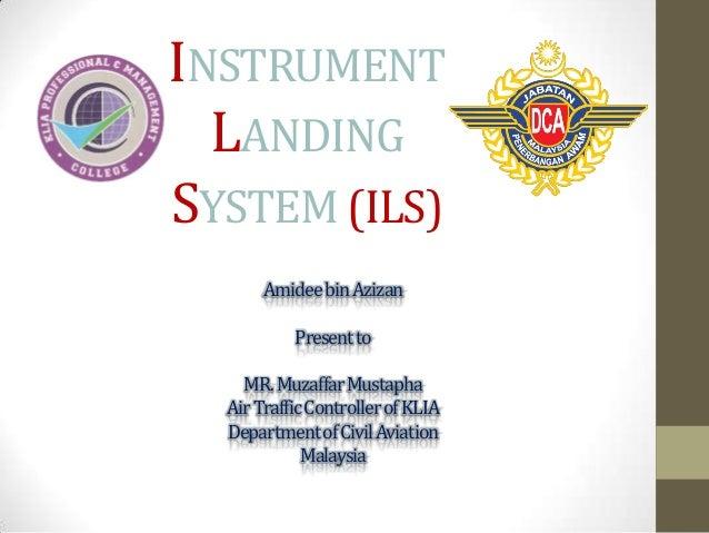 INSTRUMENT LANDING SYSTEM (ILS) Amideebin Azizan Present to  MR. MuzaffarMustapha Air Traffic Controller of KLIA Departmen...