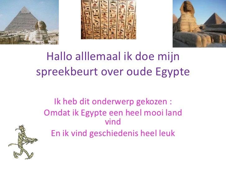 Hallo alllemaal ik doe mijnspreekbeurt over oude Egypte   Ik heb dit onderwerp gekozen : Omdat ik Egypte een heel mooi lan...