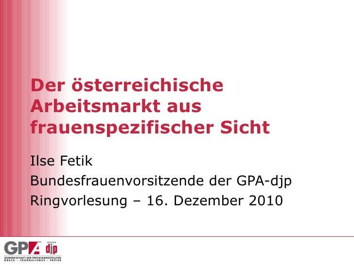 Der österreichische Arbeitsmarkt aus frauenspezifischer Sicht Ilse Fetik Bundesfrauenvorsitzende der GPA-djp Ringvorlesung...