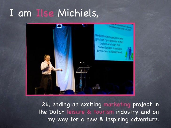 I am Ilse Michiels,       26, ending an exciting marketing project in      the Dutch leisure & tourism industry and on    ...