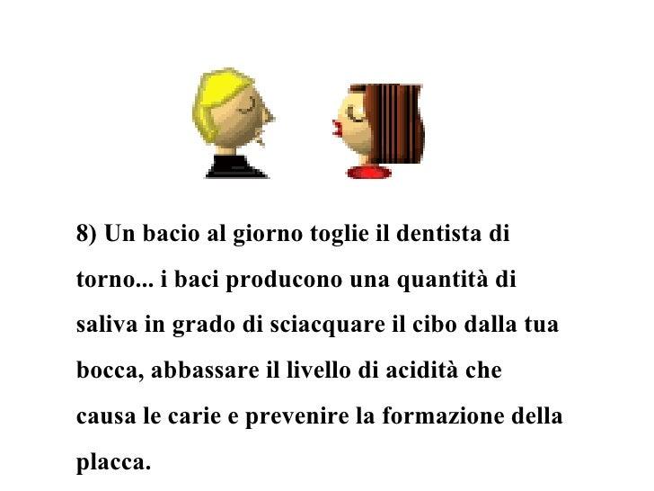 8) Un bacio al giorno toglie il dentista di torno... i baci producono una quantità di saliva in grado di sciacquare il cib...