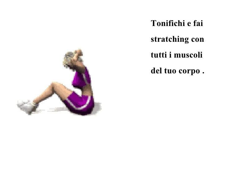 Tonifichi e fai stratching con tutti i muscoli del tuo corpo .