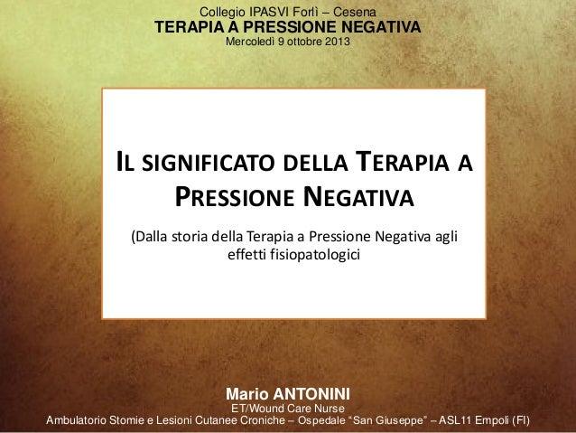 Collegio IPASVI Forlì – Cesena TERAPIA A PRESSIONE NEGATIVA Mercoledì 9 ottobre 2013 Mario ANTONINI ET/Wound Care Nurse Am...