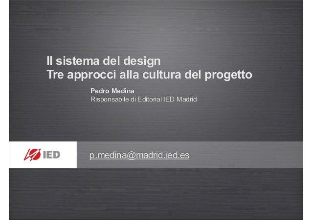 Il sistema del design Tre approcci alla cultura del progetto Pedro Medina Risponsabile di Editorial IED Madrid p.medina@ma...