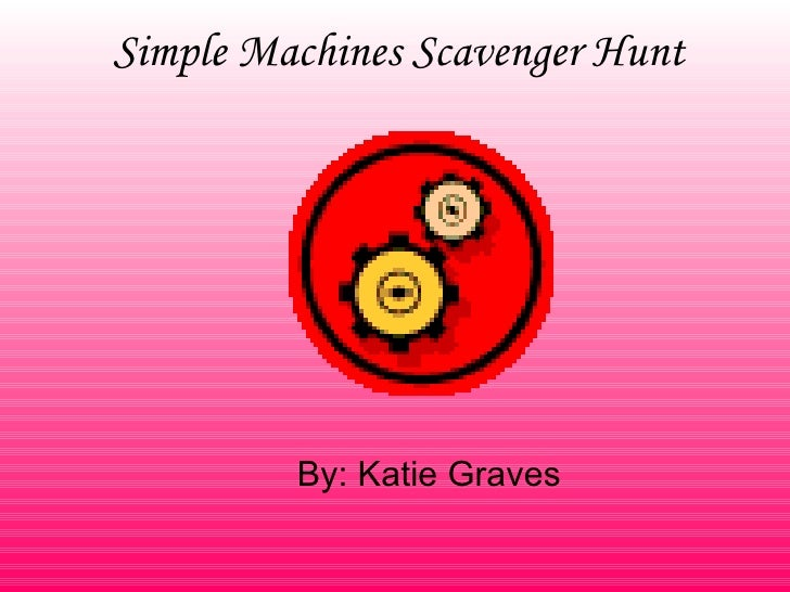 Simple Machines Scavenger Hunt By: Katie Graves