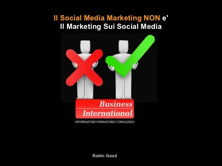 Il Social Media Marketing NON e   Il Marketing Sui Social Media          Robin Good