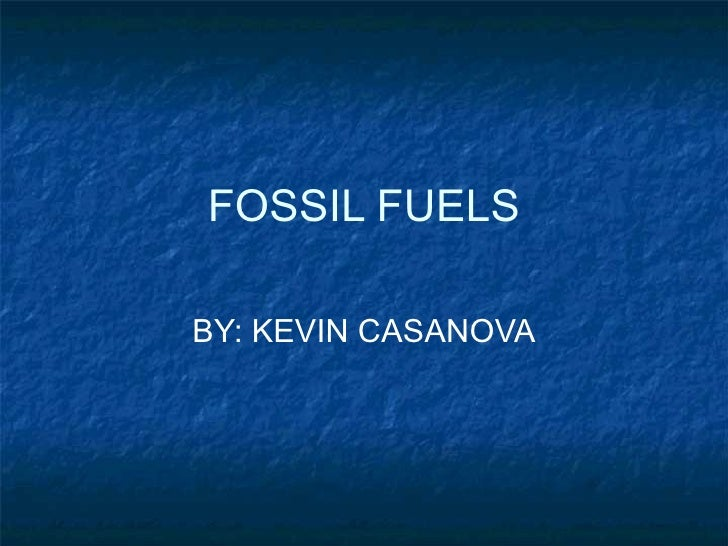 FOSSIL FUELS BY: KEVIN CASANOVA