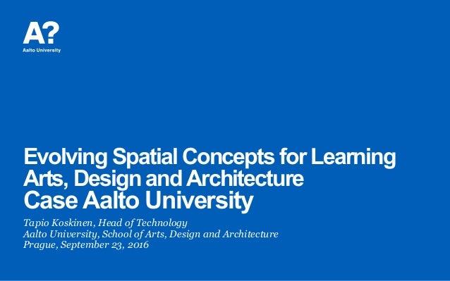 Evolving Spatial Concepts for Learning Arts, Design andArchitecture CaseAalto University Tapio Koskinen, Head of Technolog...