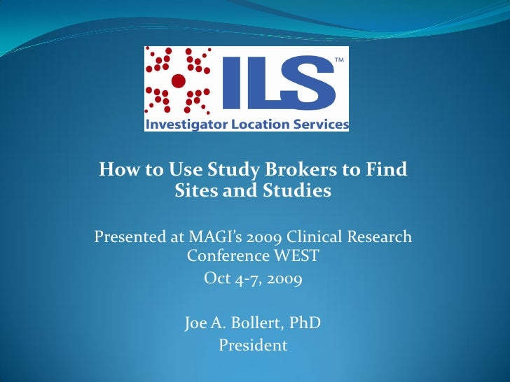 How to Use Study Brokers to Find        Sites and Studies  Presented at MAGI's 2009 Clinical Research             Conferen...