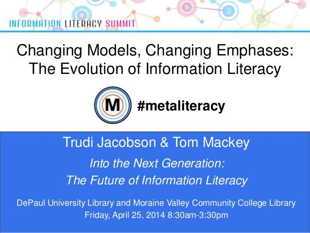 Changing Models, Changing Emphases: The Evolution of Information Literacy 1 Trudi Jacobson & Tom Mackey #metaliteracy Into...