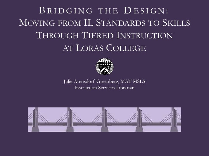 BRIDGING THE DESIGN:MOVING FROM IL STANDARDS TO SKILLS  THROUGH TIERED INSTRUCTION        AT LORAS COLLEGE        Julie Ar...