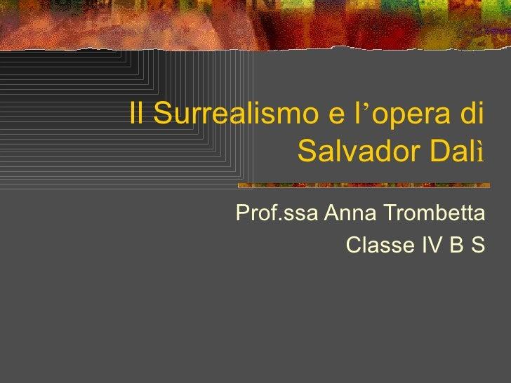 Il Surrealismo e l'opera di             Salvador Dalì        Prof.ssa Anna Trombetta                   Classe IV B S