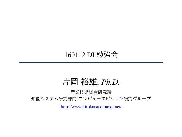 160112 DL勉強会 片岡 裕雄, Ph.D. 産業技術総合研究所 知能システム研究部門 コンピュータビジョン研究グループ http://www.hirokatsukataoka.net/