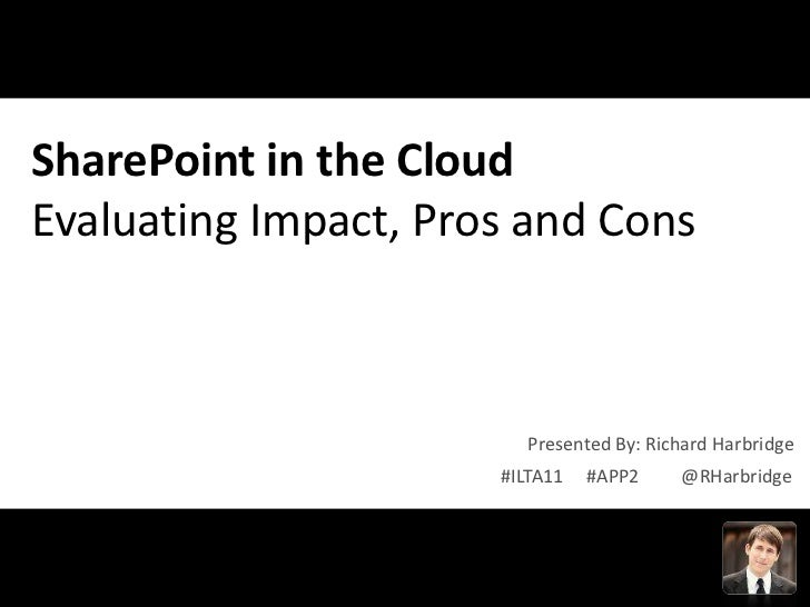 SharePoint in the CloudEvaluating Impact, Pros and Cons                         Presented By: Richard Harbridge           ...