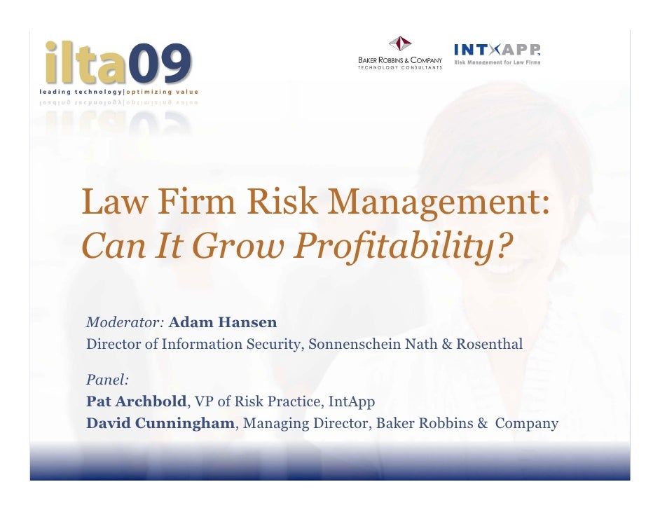 Law Firm Risk Management: Can It Grow Profitability? Moderator: Adam Hansen Director of Information Security, Sonnenschein...