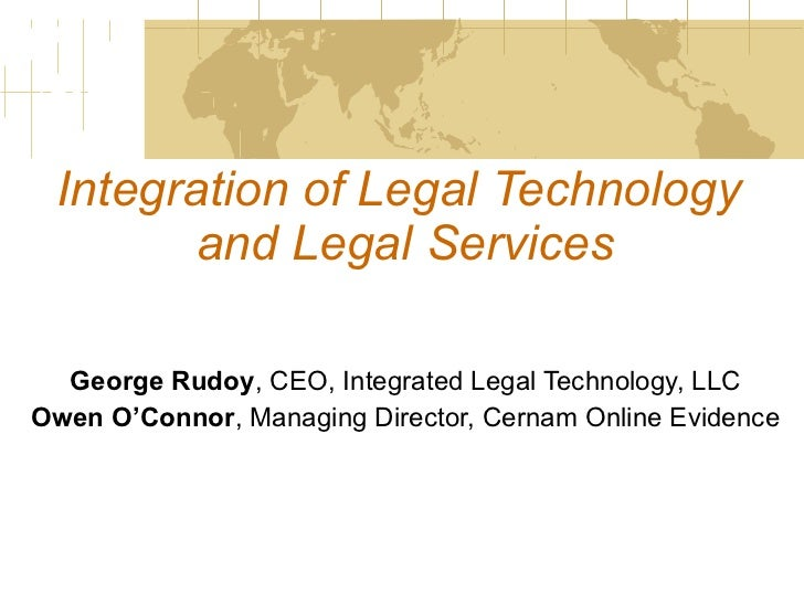 Integration of Legal Technology  and Legal Services George Rudoy , CEO, Integrated Legal Technology, LLC Owen O'Connor , M...