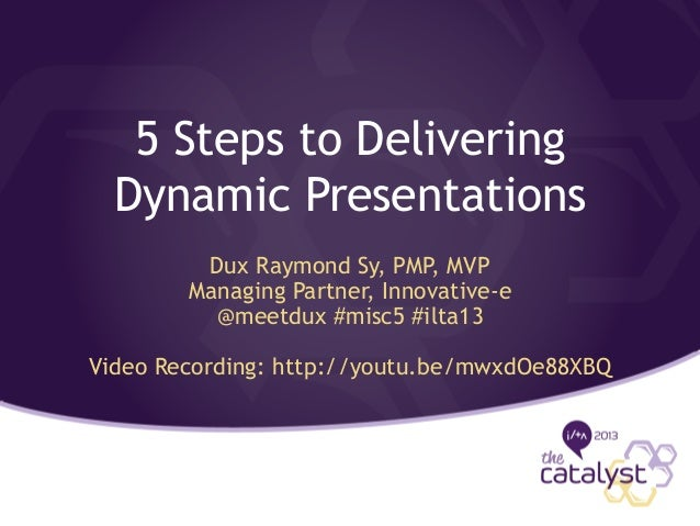 5 Steps to Delivering Dynamic Presentations Dux Raymond Sy, PMP, MVP Managing Partner, Innovative-e @meetdux #misc5 #ilta1...