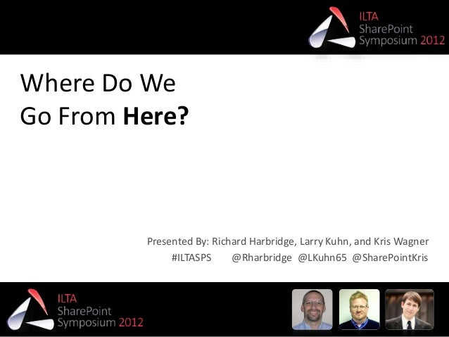 #ILTASPS @Rharbridge @LKuhn65 @SharePointKris Where Do We Go From Here? #ILTASPS @Rharbridge @LKuhn65 @SharePointKris Pres...