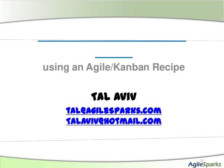 using an Agile/Kanban Recipe         Tal Aviv    tal@AgileSparks.com    Talaviv@hotmail.com