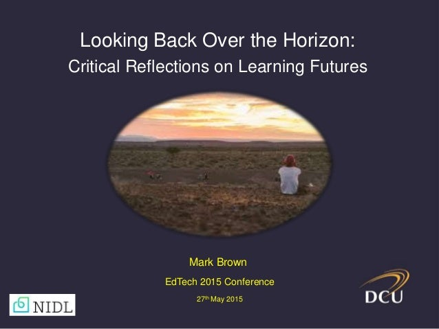 Looking Back Over the Horizon: Critical Reflections on Learning Futures Mark Brown EdTech 2015 Conference 27th May 2015