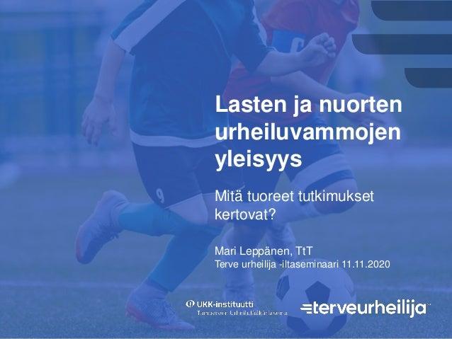 Lasten ja nuorten urheiluvammojen yleisyys Mari Leppänen, TtT Terve urheilija -iltaseminaari 11.11.2020 Mitä tuoreet tutki...