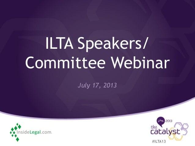 ILTA Speakers/ Committee Webinar July 17, 2013 #ILTA13