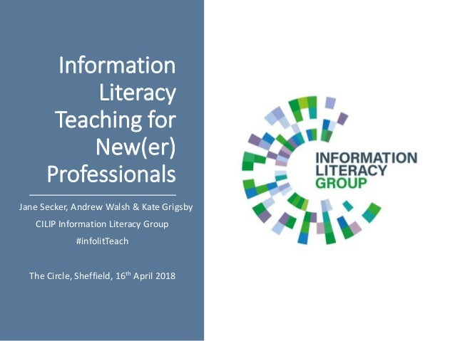 Information Literacy Teaching for New(er) Professionals Jane Secker, Andrew Walsh & Kate Grigsby CILIP Information Literac...