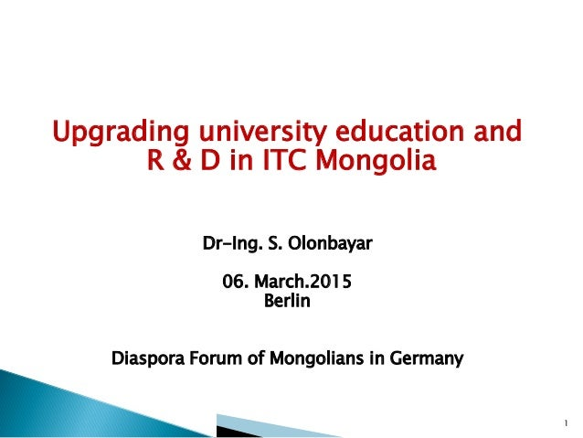 Upgrading university education and R & D in ITC Mongolia Dr-Ing. S. Olonbayar 06. March.2015 Berlin Diaspora Forum of Mong...