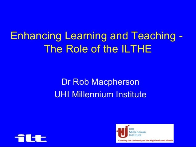 1Enhancing Learning and Teaching -The Role of the ILTHEDr Rob MacphersonUHI Millennium Institute