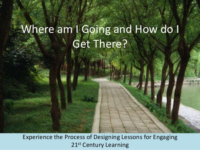Where am I Going and How do I Get There? Experience the Process of Designing Lessons for Engaging 21st Century Learning
